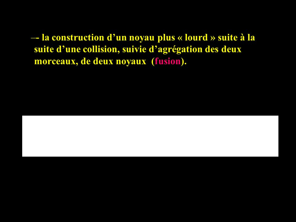 - la construction d'un noyau plus « lourd » suite à la suite d'une collision, suivie d'agrégation des deux morceaux, de deux noyaux (fusion).