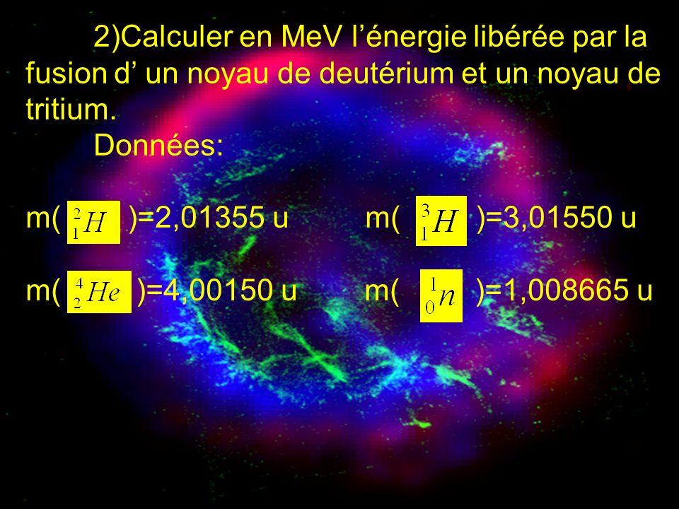 2)Calculer en MeV l'énergie libérée par la fusion d' un noyau de deutérium et un noyau de tritium.