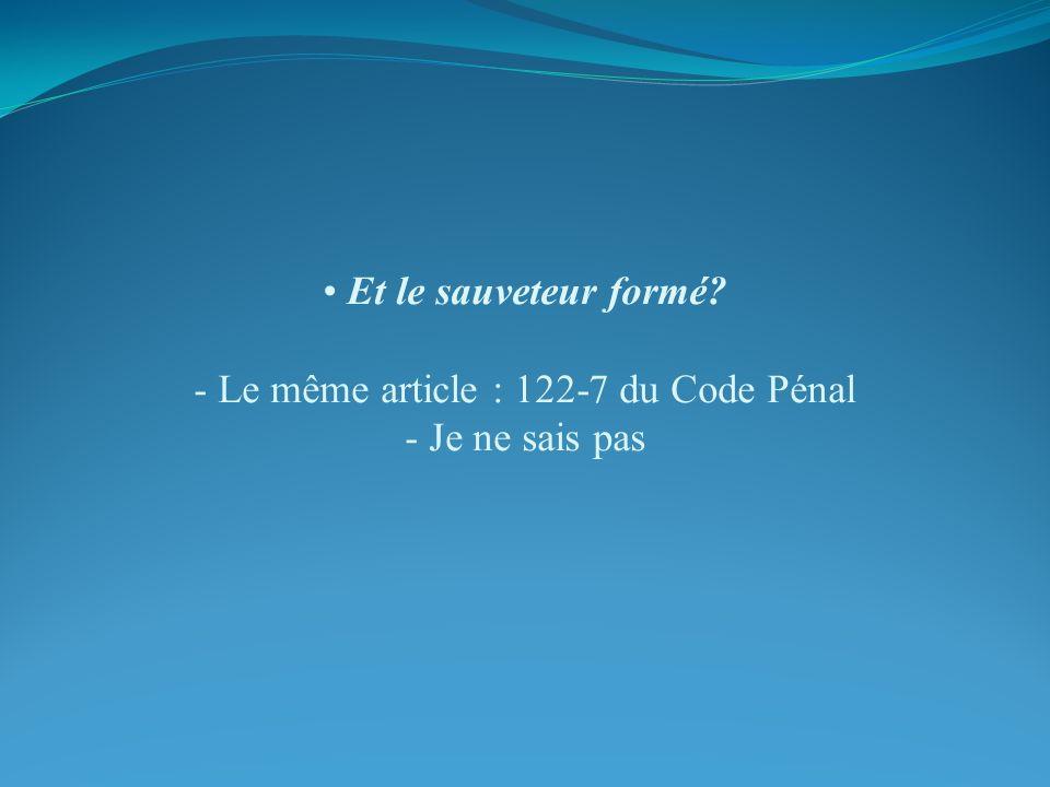 Et le sauveteur formé - Le même article : 122-7 du Code Pénal - Je ne sais pas