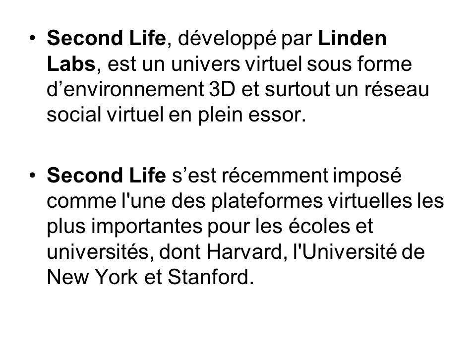 Second Life, développé par Linden Labs, est un univers virtuel sous forme d'environnement 3D et surtout un réseau social virtuel en plein essor.