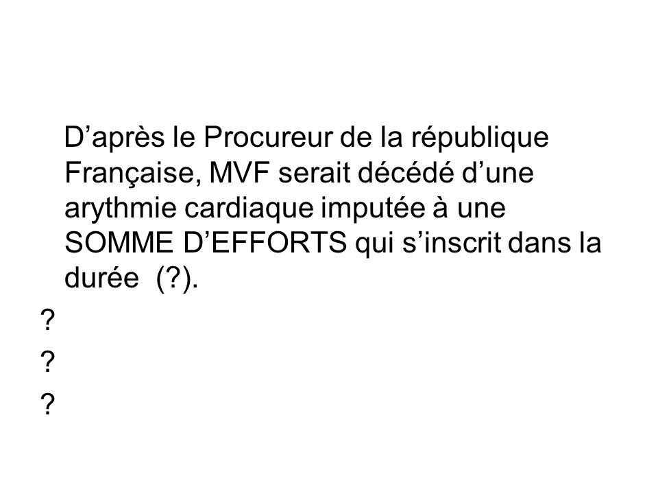 D'après le Procureur de la république Française, MVF serait décédé d'une arythmie cardiaque imputée à une SOMME D'EFFORTS qui s'inscrit dans la durée ( ).