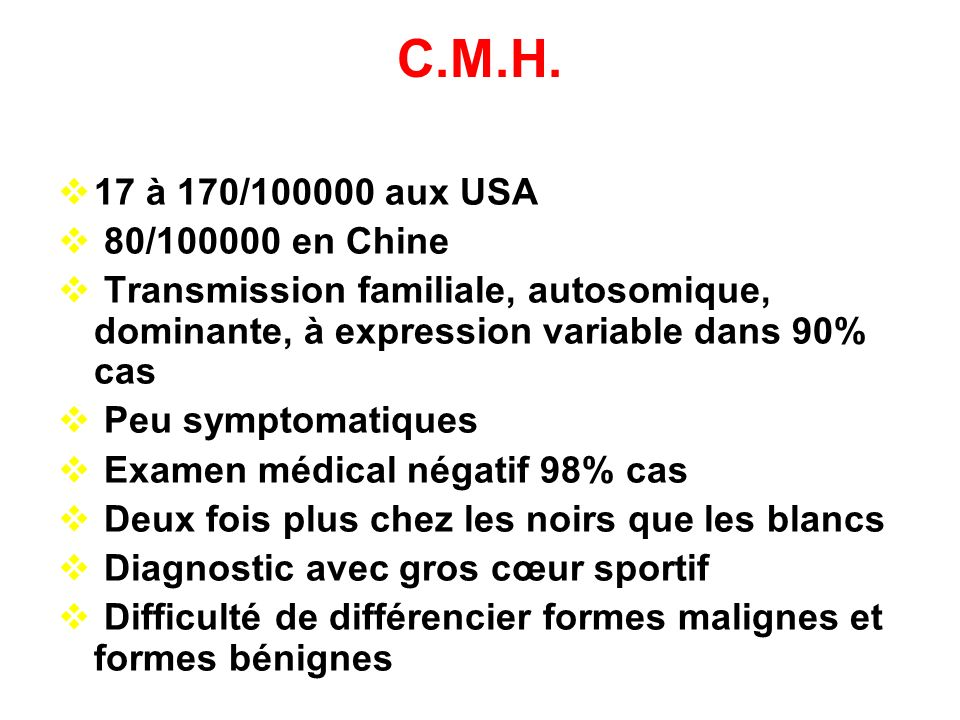 C.M.H. 17 à 170/100000 aux USA. 80/100000 en Chine. Transmission familiale, autosomique, dominante, à expression variable dans 90% cas.
