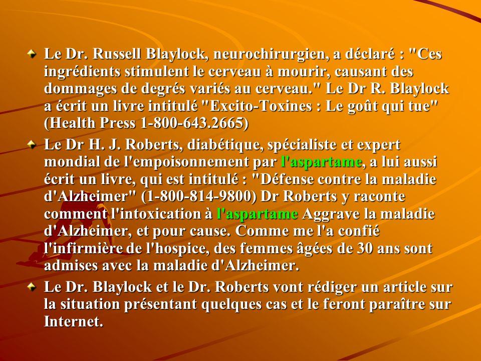 Le Dr. Russell Blaylock, neurochirurgien, a déclaré : Ces ingrédients stimulent le cerveau à mourir, causant des dommages de degrés variés au cerveau. Le Dr R. Blaylock a écrit un livre intitulé Excito-Toxines : Le goût qui tue (Health Press 1-800-643.2665)
