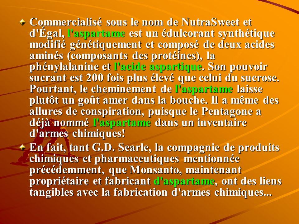 Commercialisé sous le nom de NutraSweet et d Égal, l aspartame est un édulcorant synthétique modifié génétiquement et composé de deux acides aminés (composants des protéines), la phénylalanine et l acide aspartique. Son pouvoir sucrant est 200 fois plus élevé que celui du sucrose. Pourtant, le cheminement de l aspartame laisse plutôt un goût amer dans la bouche. Il a même des allures de conspiration, puisque le Pentagone a déjà nommé l aspartame dans un inventaire d armes chimiques!
