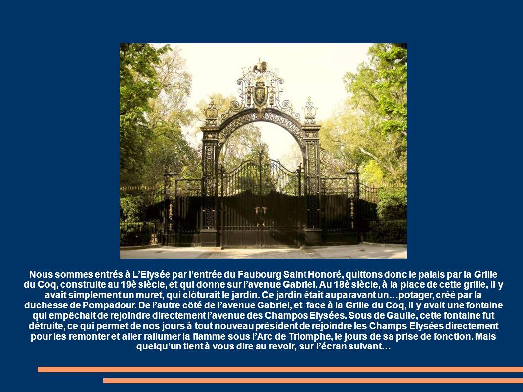Nous sommes entrés à L'Elysée par l'entrée du Faubourg Saint Honoré, quittons donc le palais par la Grille du Coq, construite au 19è siècle, et qui donne sur l'avenue Gabriel.