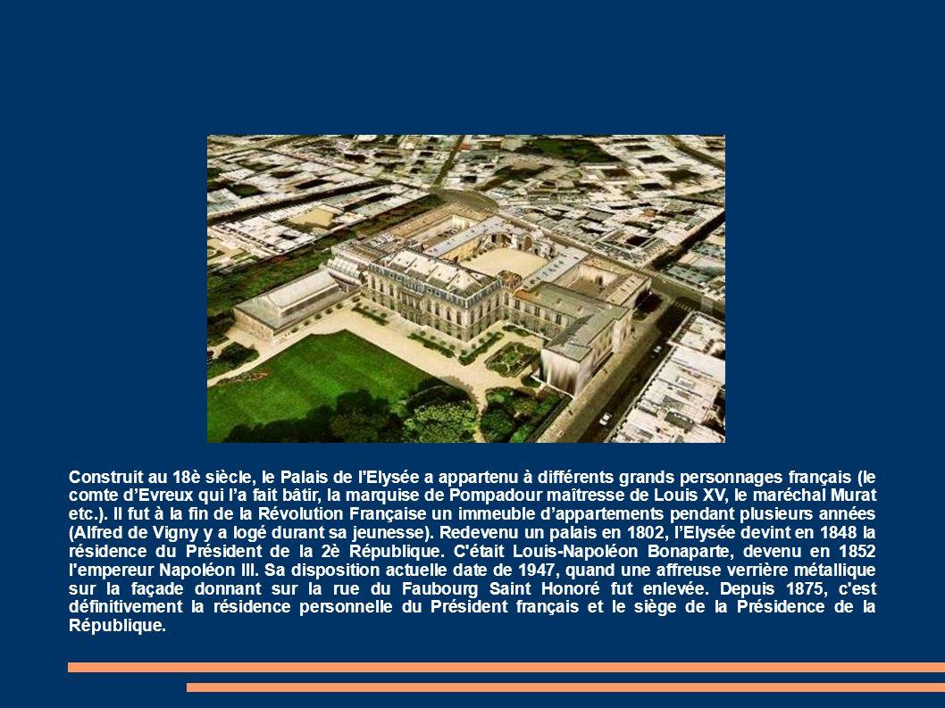 Construit au 18è siècle, le Palais de l Elysée a appartenu à différents grands personnages français (le comte d'Evreux qui l'a fait bâtir, la marquise de Pompadour maîtresse de Louis XV, le maréchal Murat etc.).