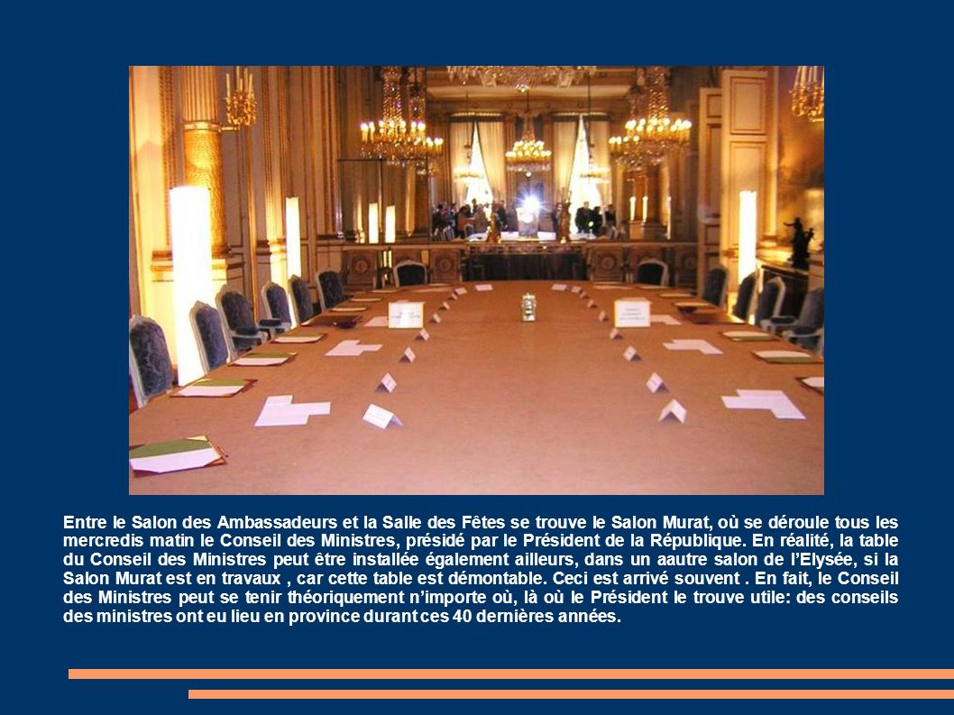 Entre le Salon des Ambassadeurs et la Salle des Fêtes se trouve le Salon Murat, où se déroule tous les mercredis matin le Conseil des Ministres, présidé par le Président de la République.