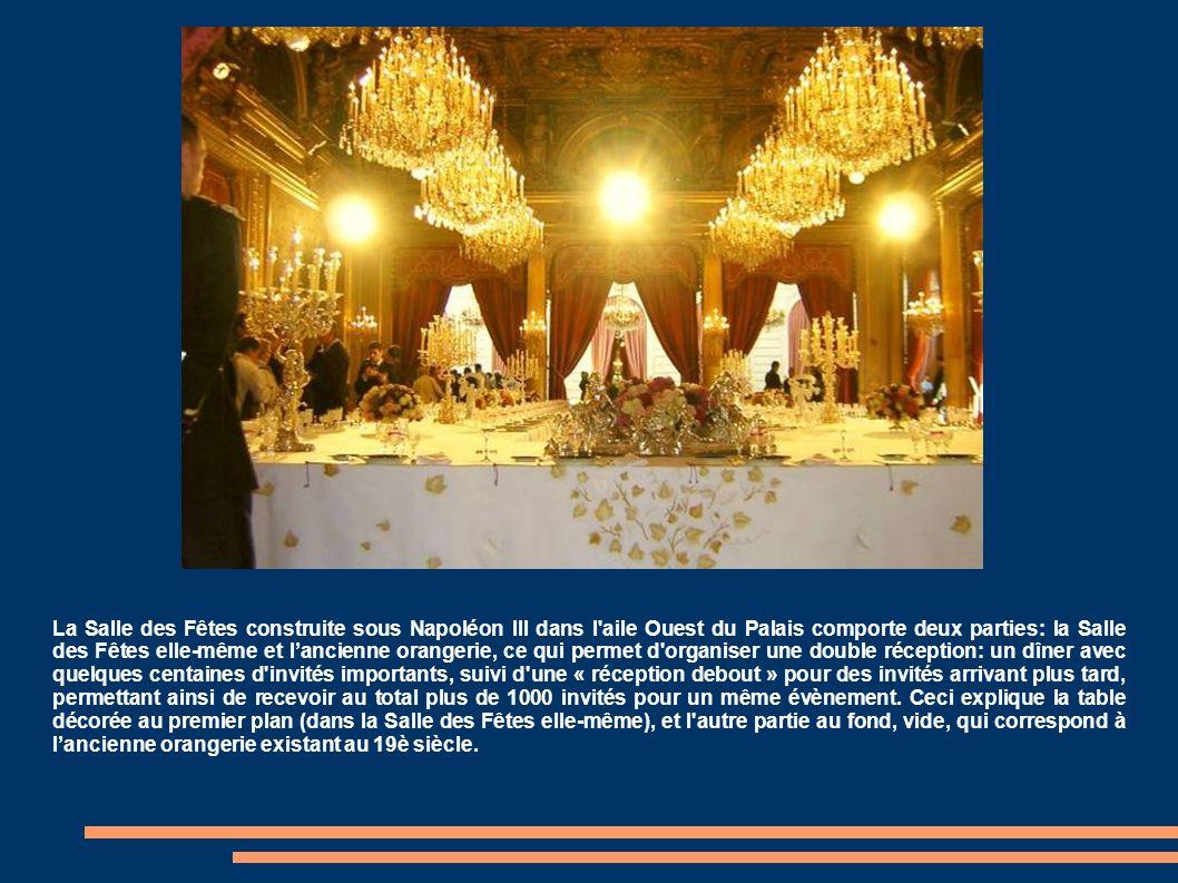 La Salle des Fêtes construite sous Napoléon III dans l aile Ouest du Palais comporte deux parties: la Salle des Fêtes elle-même et l'ancienne orangerie, ce qui permet d organiser une double réception: un dîner avec quelques centaines d invités importants, suivi d une « réception debout » pour des invités arrivant plus tard, permettant ainsi de recevoir au total plus de 1000 invités pour un même évènement.