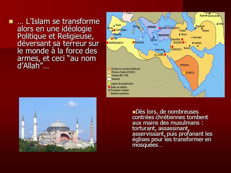 … L'Islam se transforme alors en une idéologie Politique et Religieuse, déversant sa terreur sur le monde à la force des armes, et ceci au nom d'Allah …