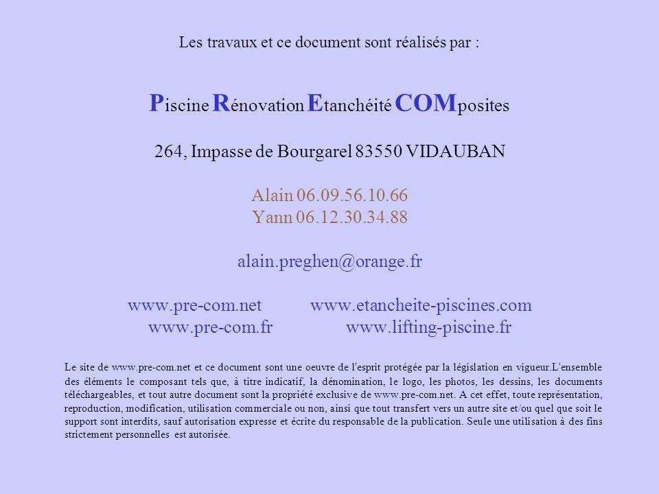 Les travaux et ce document sont réalisés par : Piscine Rénovation Etanchéité COMposites 264, Impasse de Bourgarel 83550 VIDAUBAN Alain 06.09.56.10.66 Yann 06.12.30.34.88 alain.preghen@orange.fr www.pre-com.net www.etancheite-piscines.com www.pre-com.fr www.lifting-piscine.fr