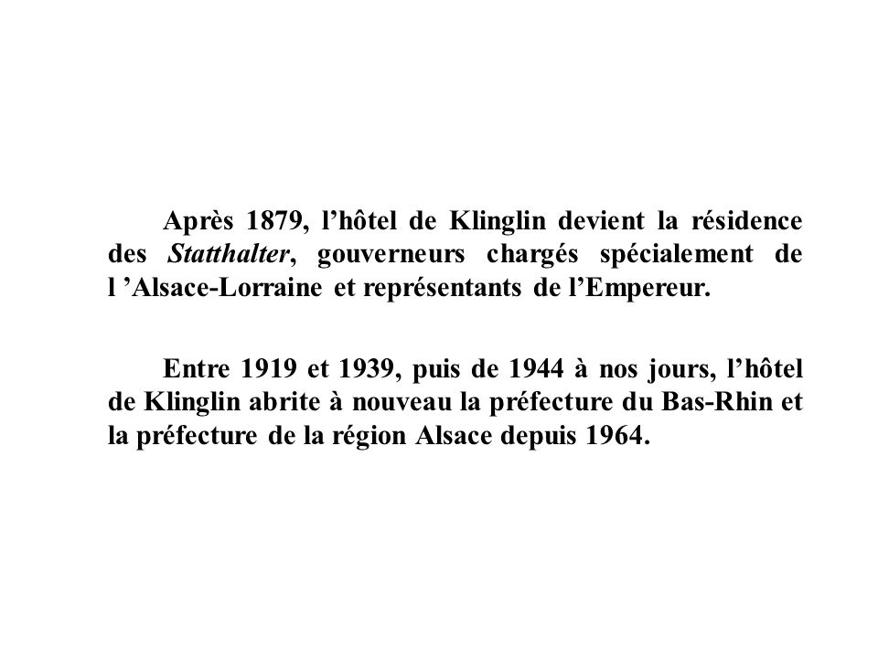 Après 1879, l'hôtel de Klinglin devient la résidence des Statthalter, gouverneurs chargés spécialement de l 'Alsace-Lorraine et représentants de l'Empereur.
