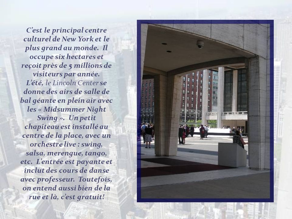 C'est le principal centre culturel de New York et le plus grand au monde. Il occupe six hectares et reçoit près de 5 millions de visiteurs par année.