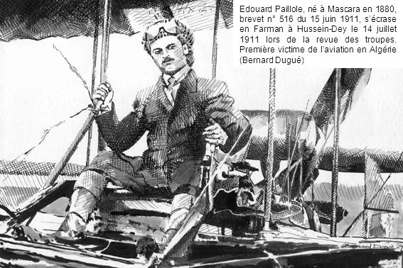 Edouard Paillole, né à Mascara en 1880, brevet n° 516 du 15 juin 1911, s'écrase en Farman à Hussein-Dey le 14 juillet 1911 lors de la revue des troupes.