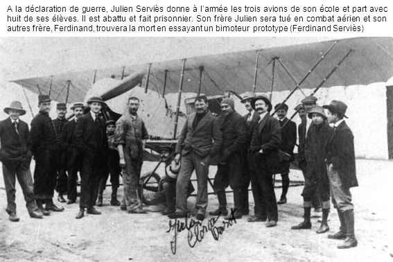 A la déclaration de guerre, Julien Serviès donne à l'armée les trois avions de son école et part avec huit de ses élèves.