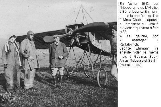 En février 1912, sur l'hippodrome de L'Allelick à Bône, Léonce Ehrmann donne le baptême de l'air à Mme Chabert, épouse du président du Comité d'Aviation qui vient d'être créé.