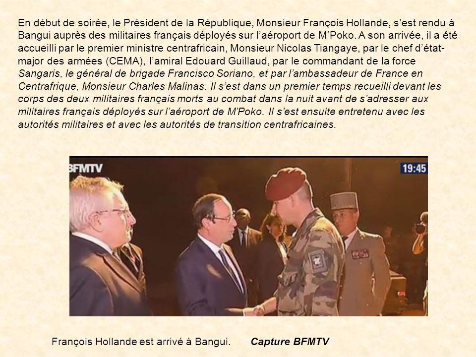 En début de soirée, le Président de la République, Monsieur François Hollande, s'est rendu à Bangui auprès des militaires français déployés sur l'aéroport de M'Poko. A son arrivée, il a été accueilli par le premier ministre centrafricain, Monsieur Nicolas Tiangaye, par le chef d'état-major des armées (CEMA), l'amiral Edouard Guillaud, par le commandant de la force Sangaris, le général de brigade Francisco Soriano, et par l'ambassadeur de France en Centrafrique, Monsieur Charles Malinas. Il s'est dans un premier temps recueilli devant les corps des deux militaires français morts au combat dans la nuit avant de s'adresser aux militaires français déployés sur l'aéroport de M'Poko. Il s'est ensuite entretenu avec les autorités militaires et avec les autorités de transition centrafricaines.