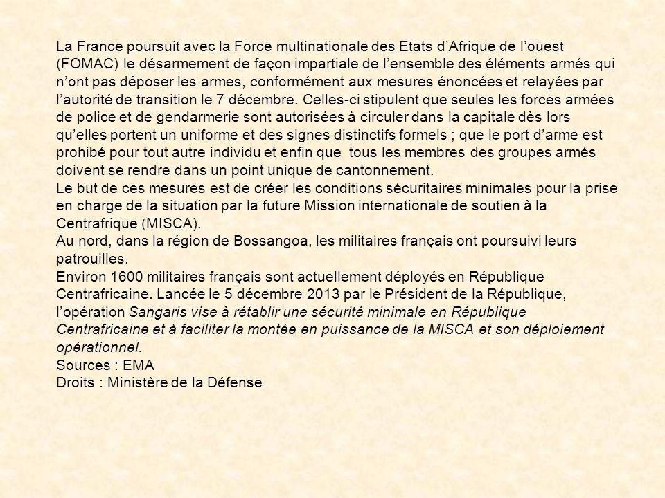 La France poursuit avec la Force multinationale des Etats d'Afrique de l'ouest (FOMAC) le désarmement de façon impartiale de l'ensemble des éléments armés qui n'ont pas déposer les armes, conformément aux mesures énoncées et relayées par l'autorité de transition le 7 décembre. Celles-ci stipulent que seules les forces armées de police et de gendarmerie sont autorisées à circuler dans la capitale dès lors qu'elles portent un uniforme et des signes distinctifs formels ; que le port d'arme est prohibé pour tout autre individu et enfin que tous les membres des groupes armés doivent se rendre dans un point unique de cantonnement.