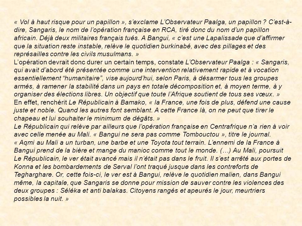 « Vol à haut risque pour un papillon », s'exclame L'Observateur Paalga, un papillon C'est-à-dire, Sangaris, le nom de l'opération française en RCA, tiré donc du nom d'un papillon africain. Déjà deux militaires français tués. A Bangui, « c'est une Lapalissade que d'affirmer que la situation reste instable, relève le quotidien burkinabé, avec des pillages et des représailles contre les civils musulmans. »