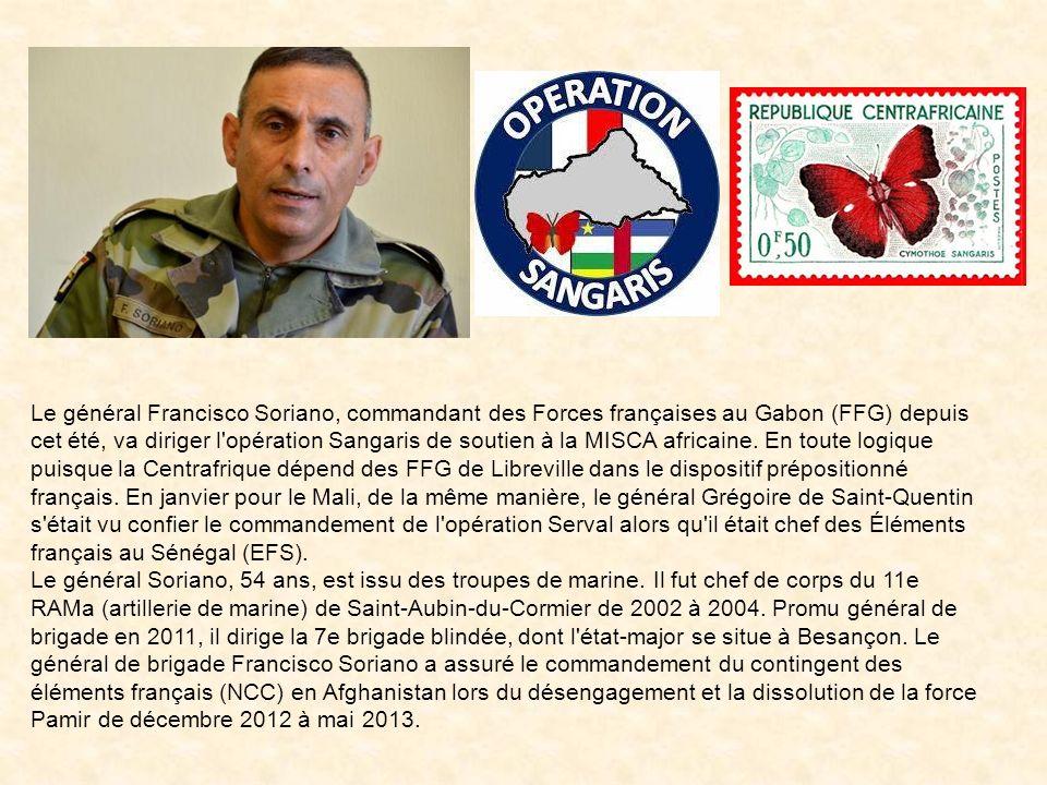 Le général Francisco Soriano, commandant des Forces françaises au Gabon (FFG) depuis cet été, va diriger l opération Sangaris de soutien à la MISCA africaine.