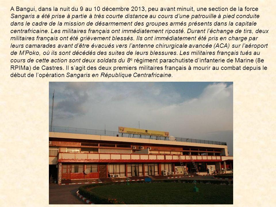A Bangui, dans la nuit du 9 au 10 décembre 2013, peu avant minuit, une section de la force Sangaris a été prise à partie à très courte distance au cours d'une patrouille à pied conduite dans le cadre de la mission de désarmement des groupes armés présents dans la capitale centrafricaine.