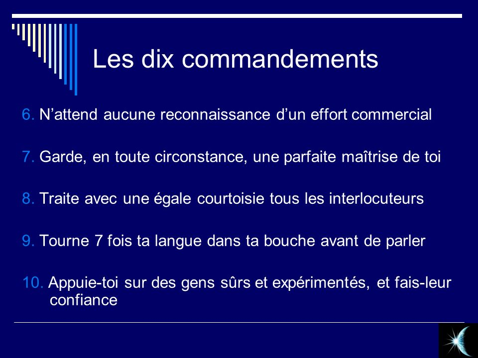 Les dix commandements 6. N'attend aucune reconnaissance d'un effort commercial. 7. Garde, en toute circonstance, une parfaite maîtrise de toi.