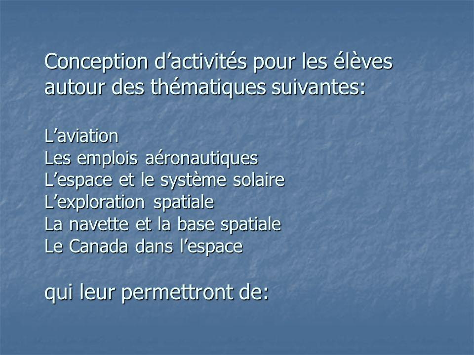 Conception d'activités pour les élèves autour des thématiques suivantes: L'aviation Les emplois aéronautiques L'espace et le système solaire L'exploration spatiale La navette et la base spatiale Le Canada dans l'espace qui leur permettront de: