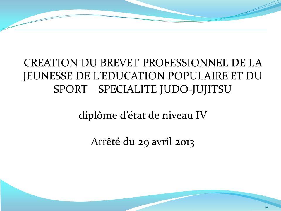 CREATION DU BREVET PROFESSIONNEL DE LA JEUNESSE DE L'EDUCATION POPULAIRE ET DU SPORT – SPECIALITE JUDO-JUJITSU diplôme d'état de niveau IV Arrêté du 29 avril 2013