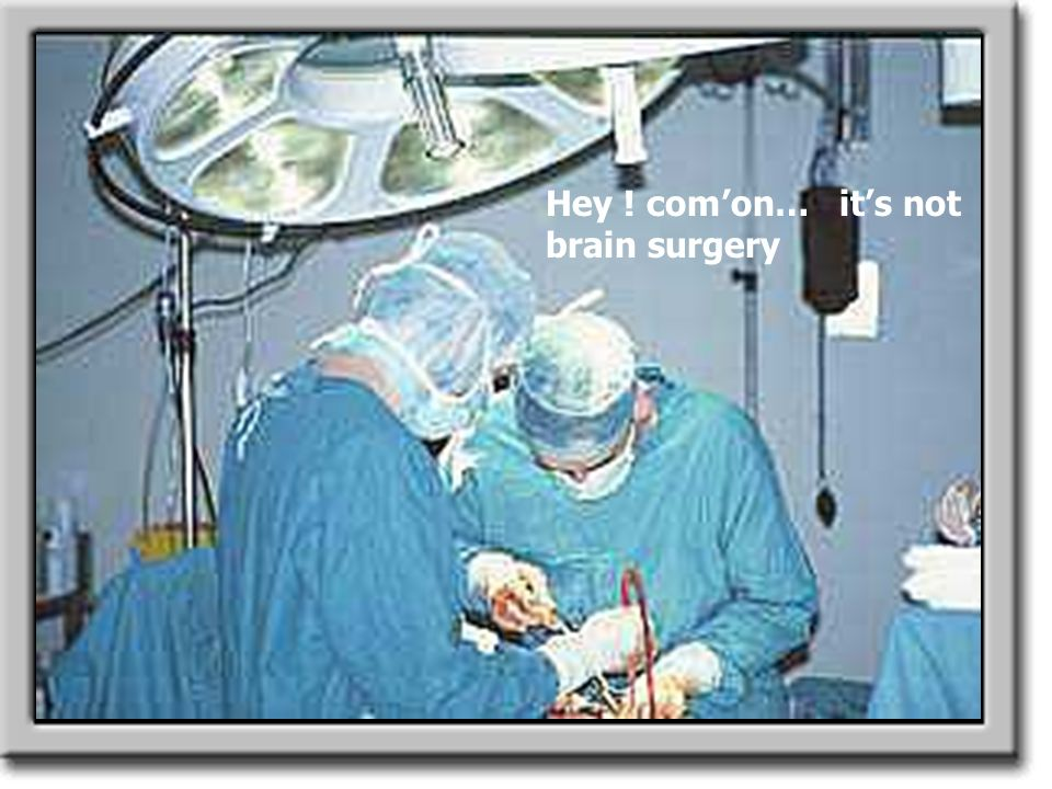 Hey ! com'on… it's not brain surgery