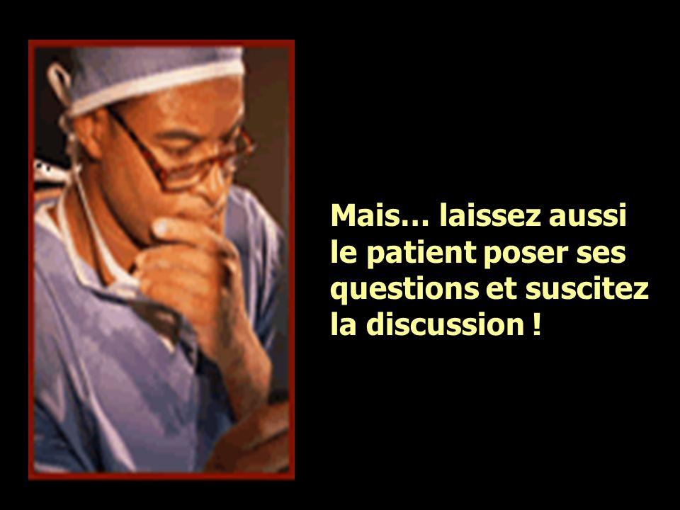 Mais… laissez aussi le patient poser ses questions et suscitez la discussion !