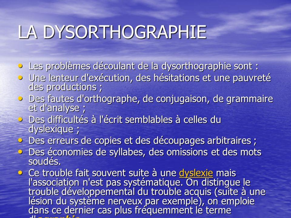 LA DYSORTHOGRAPHIE Les problèmes découlant de la dysorthographie sont : Une lenteur d exécution, des hésitations et une pauvreté des productions ;