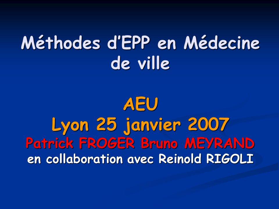 Méthodes d'EPP en Médecine de ville AEU Lyon 25 janvier 2007 Patrick FROGER Bruno MEYRAND en collaboration avec Reinold RIGOLI
