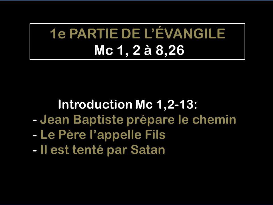 1e PARTIE DE L'ÉVANGILE Mc 1, 2 à 8,26 Introduction Mc 1,2-13: