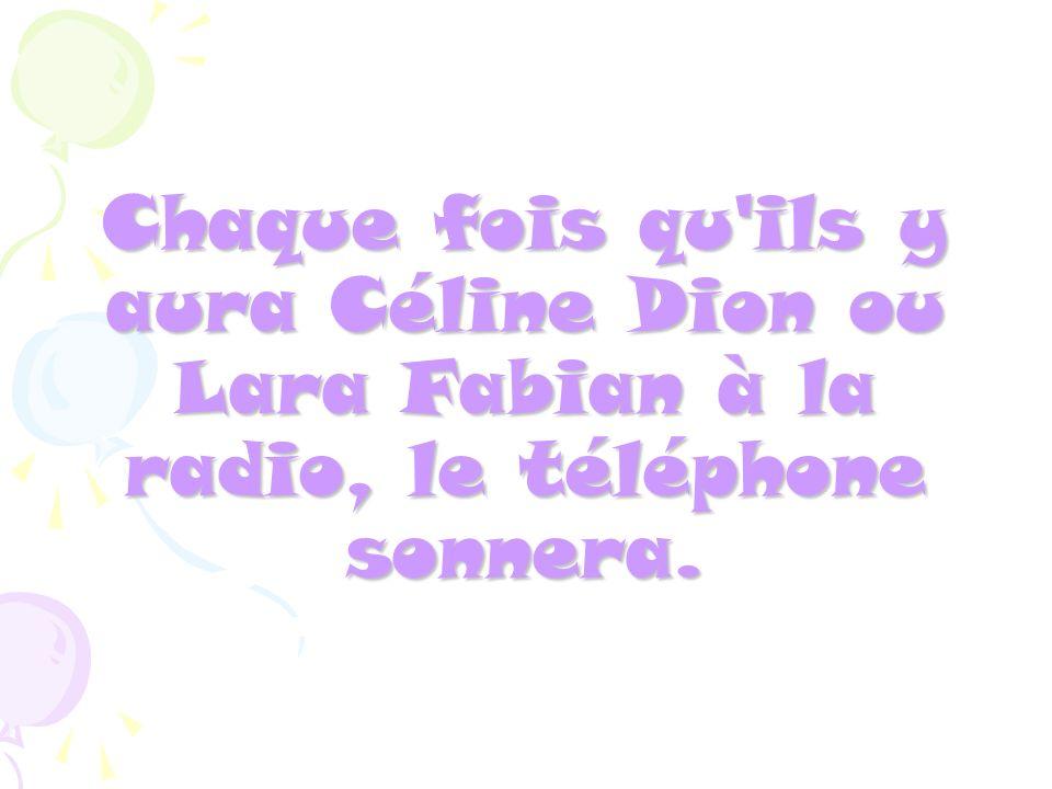 Chaque fois qu ils y aura Céline Dion ou Lara Fabian à la radio, le téléphone sonnera.