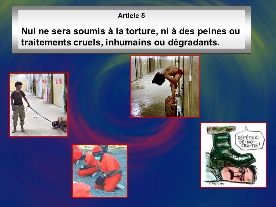 Article 5 Nul ne sera soumis à la torture, ni à des peines ou traitements cruels, inhumains ou dégradants.