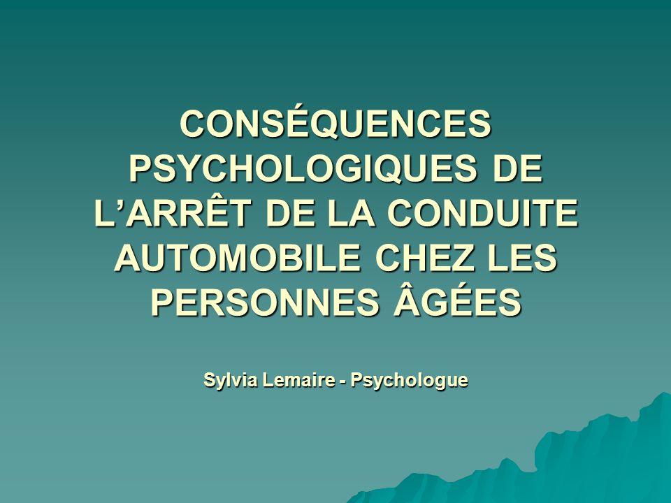 CONSÉQUENCES PSYCHOLOGIQUES DE L'ARRÊT DE LA CONDUITE AUTOMOBILE CHEZ LES PERSONNES ÂGÉES Sylvia Lemaire - Psychologue