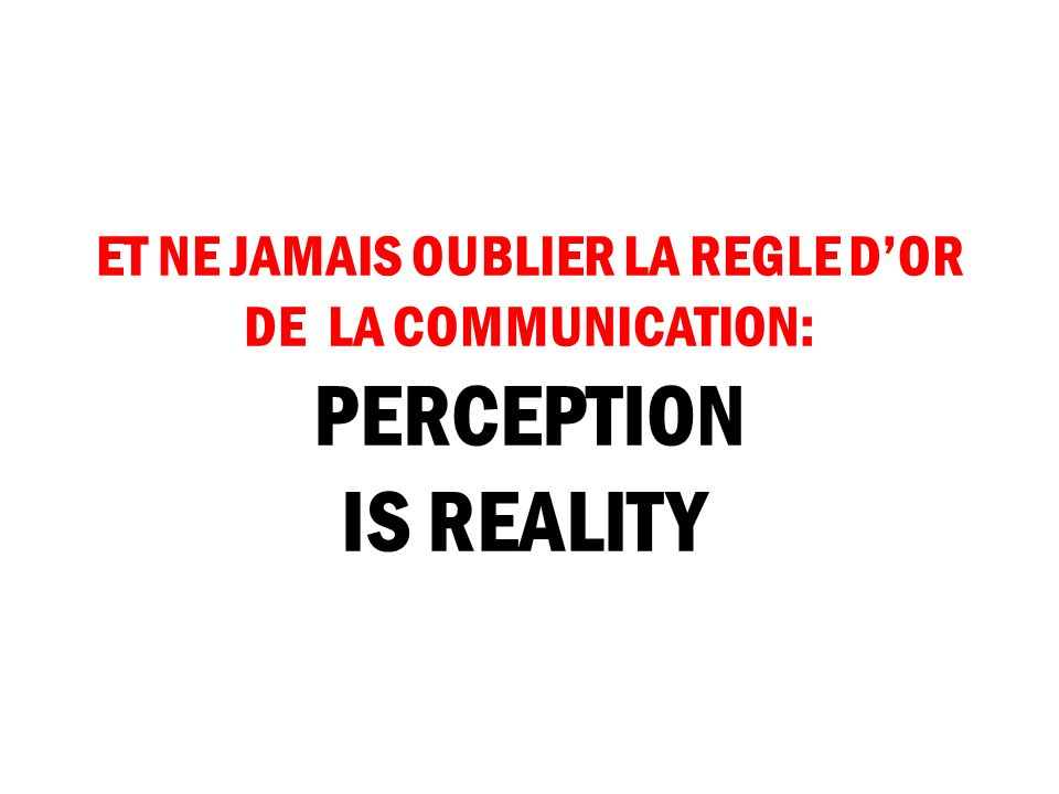 ET NE JAMAIS OUBLIER LA REGLE D'OR DE LA COMMUNICATION: PERCEPTION IS REALITY