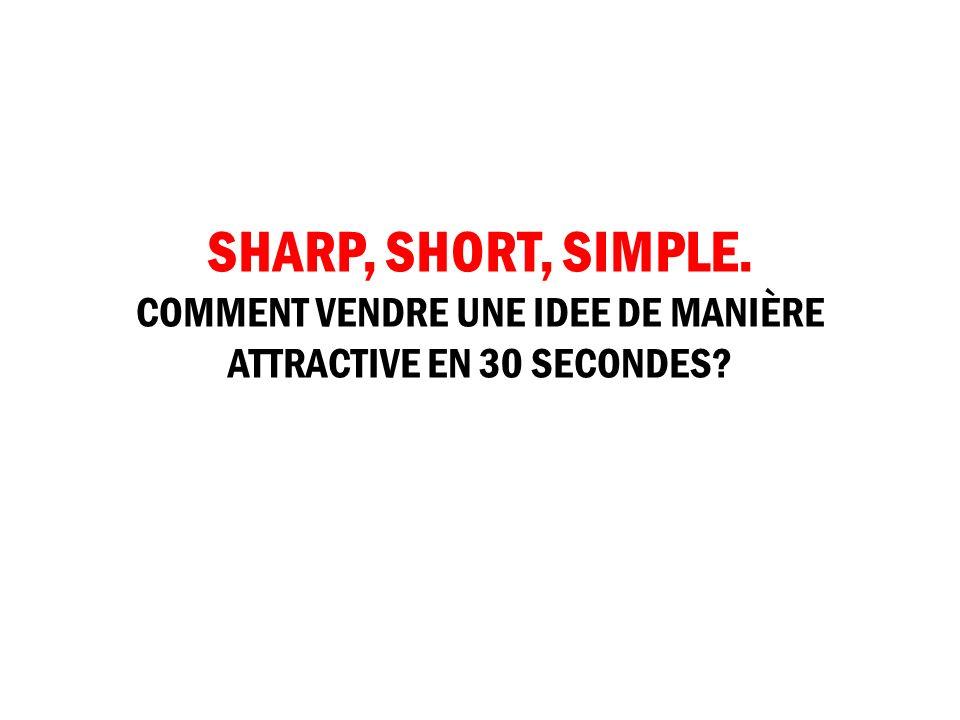SHARP, SHORT, SIMPLE. COMMENT VENDRE UNE IDEE DE MANIÈRE ATTRACTIVE EN 30 SECONDES
