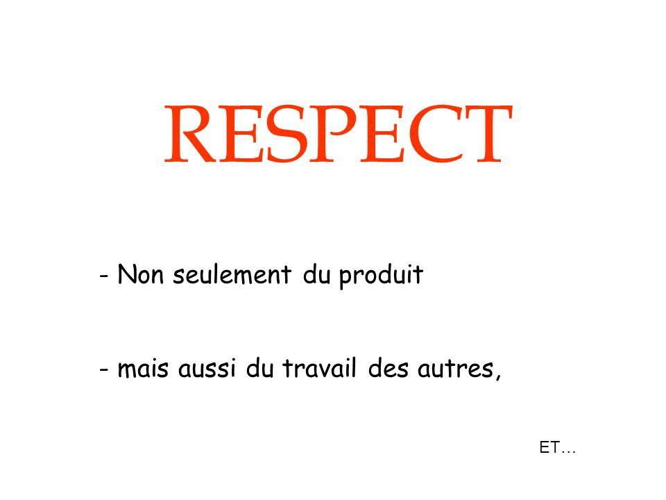 RESPECT Non seulement du produit mais aussi du travail des autres, ET…