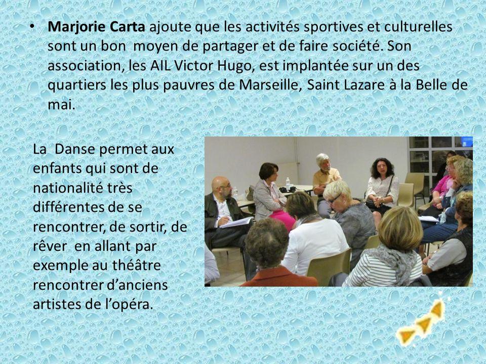 Marjorie Carta ajoute que les activités sportives et culturelles sont un bon moyen de partager et de faire société. Son association, les AIL Victor Hugo, est implantée sur un des quartiers les plus pauvres de Marseille, Saint Lazare à la Belle de mai.