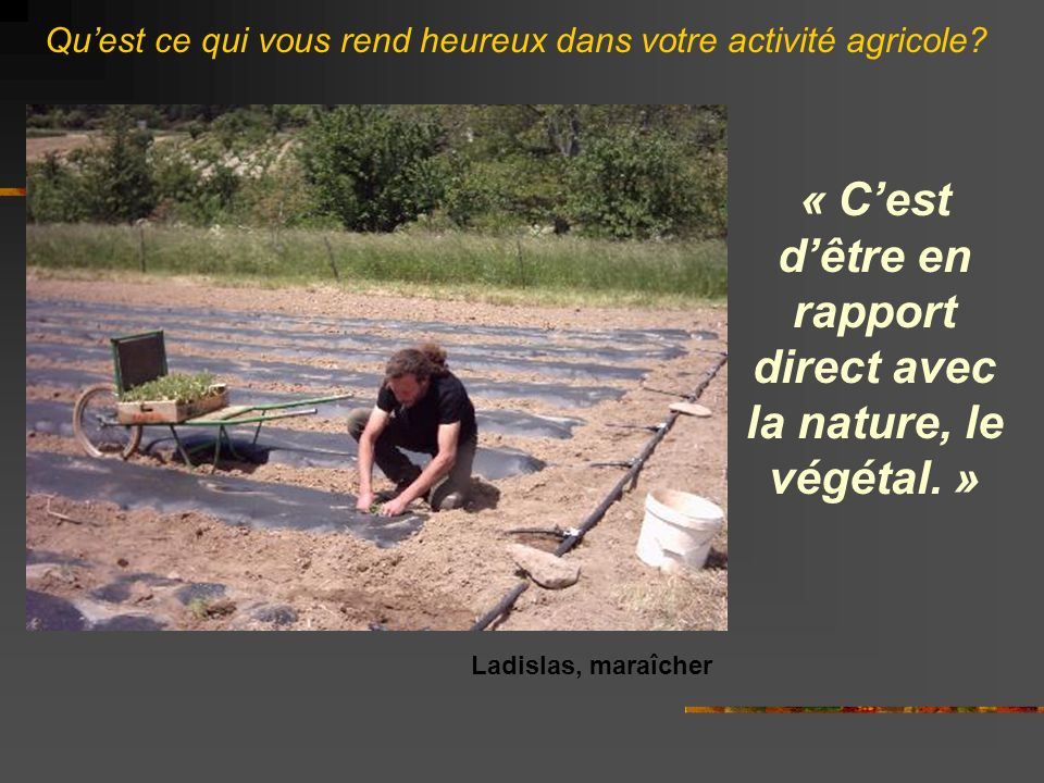 « C'est d'être en rapport direct avec la nature, le végétal. »