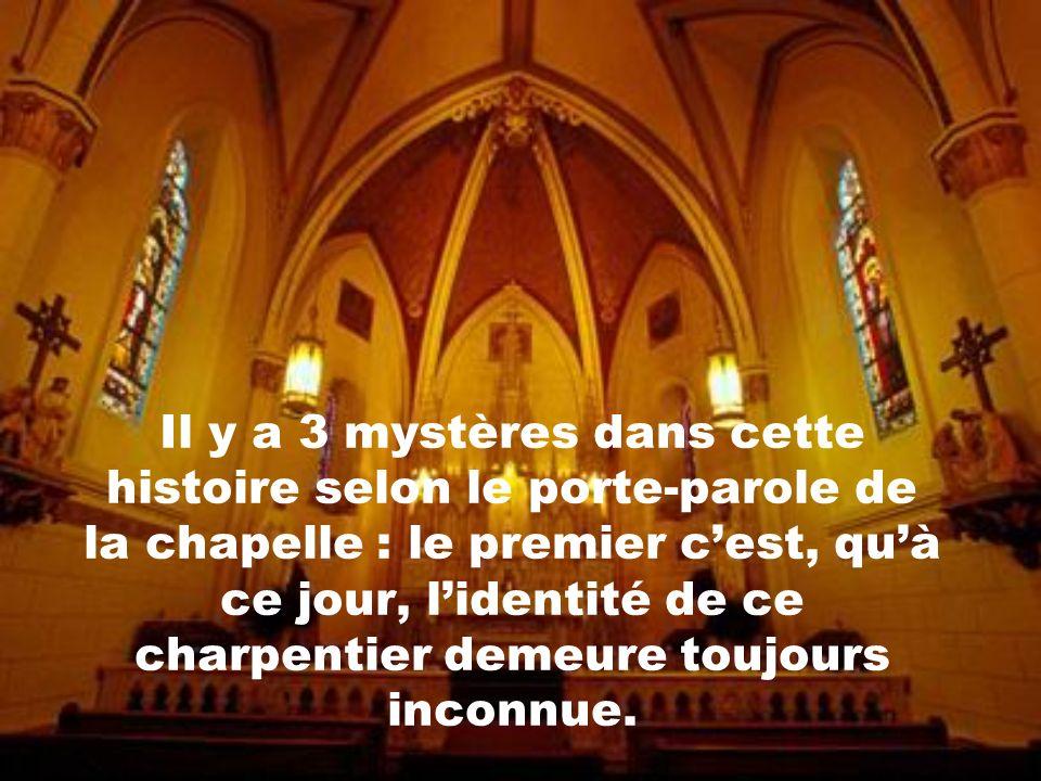 Il y a 3 mystères dans cette histoire selon le porte-parole de la chapelle : le premier c'est, qu'à ce jour, l'identité de ce charpentier demeure toujours inconnue.