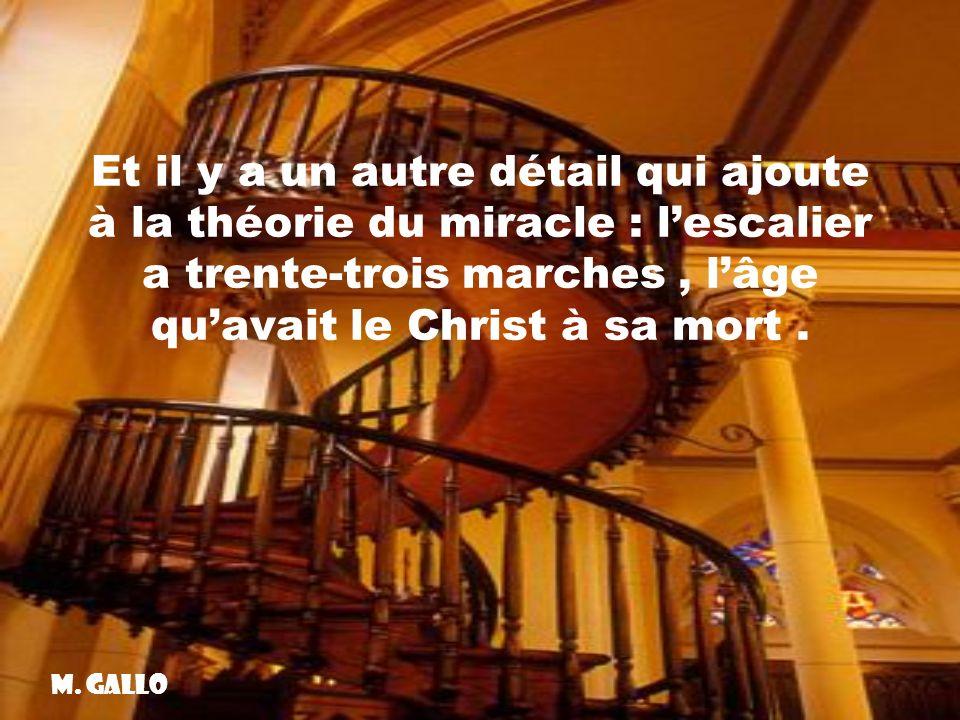 Et il y a un autre détail qui ajoute à la théorie du miracle : l'escalier a trente-trois marches , l'âge qu'avait le Christ à sa mort .