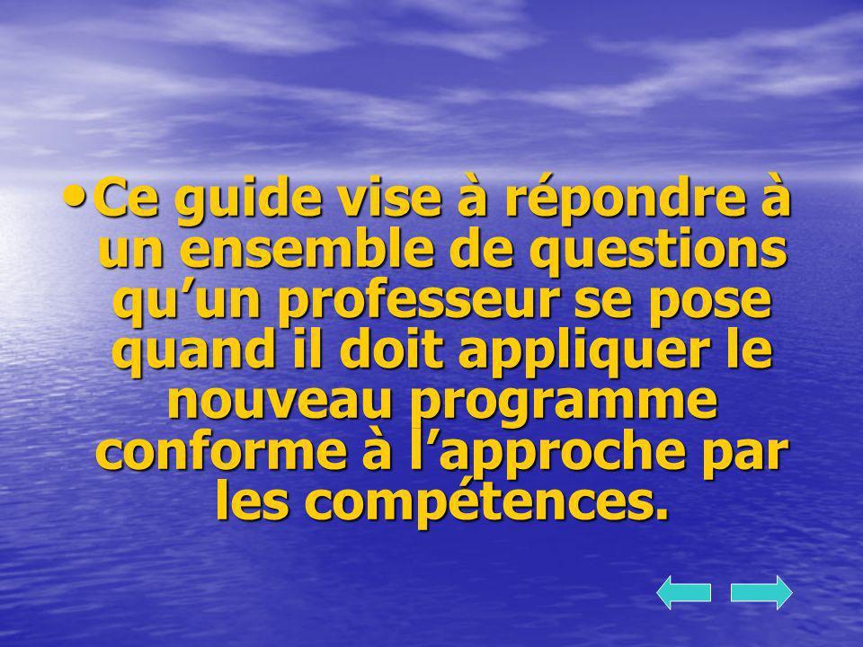 Ce guide vise à répondre à un ensemble de questions qu'un professeur se pose quand il doit appliquer le nouveau programme conforme à l'approche par les compétences.