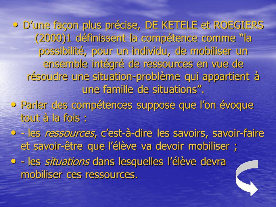 D'une façon plus précise, DE KETELE et ROEGIERS (2000)1 définissent la compétence comme la possibilité, pour un individu, de mobiliser un ensemble intégré de ressources en vue de résoudre une situation-problème qui appartient à une famille de situations .