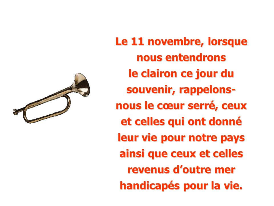 Le 11 novembre, lorsque nous entendrons le clairon ce jour du souvenir, rappelons- nous le cœur serré, ceux et celles qui ont donné leur vie pour notre pays ainsi que ceux et celles revenus d'outre mer handicapés pour la vie.