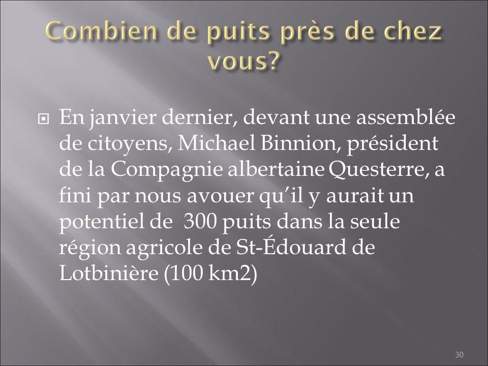 En janvier dernier, devant une assemblée de citoyens, Michael Binnion, président de la Compagnie albertaine Questerre, a fini par nous avouer qu'il y aurait un potentiel de 300 puits dans la seule région agricole de St-Édouard de Lotbinière (100 km2)
