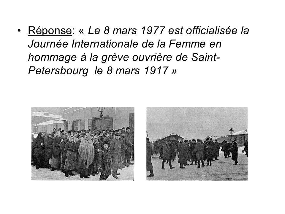 Réponse: « Le 8 mars 1977 est officialisée la Journée Internationale de la Femme en hommage à la grève ouvrière de Saint-Petersbourg le 8 mars 1917 »