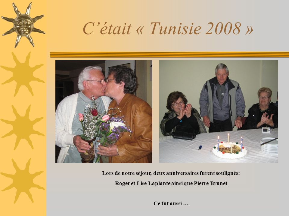 C'était « Tunisie 2008 »Lors de notre séjour, deux anniversaires furent soulignés: Roger et Lise Laplante ainsi que Pierre Brunet.