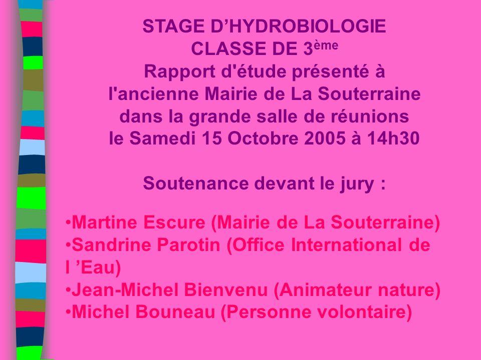 STAGE D'HYDROBIOLOGIE CLASSE DE 3ème Rapport d étude présenté à l ancienne Mairie de La Souterraine dans la grande salle de réunions le Samedi 15 Octobre 2005 à 14h30 Soutenance devant le jury :