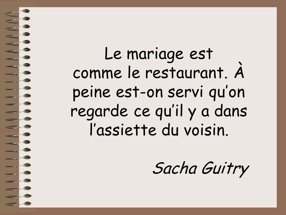 Le mariage est comme le restaurant. À peine est-on servi qu'on regarde ce qu'il y a dans l'assiette du voisin.